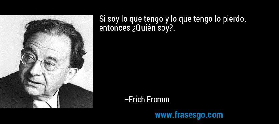 Si soy lo que tengo y lo que tengo lo pierdo, entonces ¿Quién soy?. – Erich Fromm