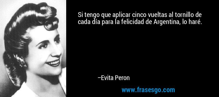 Si tengo que aplicar cinco vueltas al tornillo de cada día para la felicidad de Argentina, lo haré. – Evita Peron