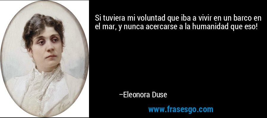 Si tuviera mi voluntad que iba a vivir en un barco en el mar, y nunca acercarse a la humanidad que eso! – Eleonora Duse