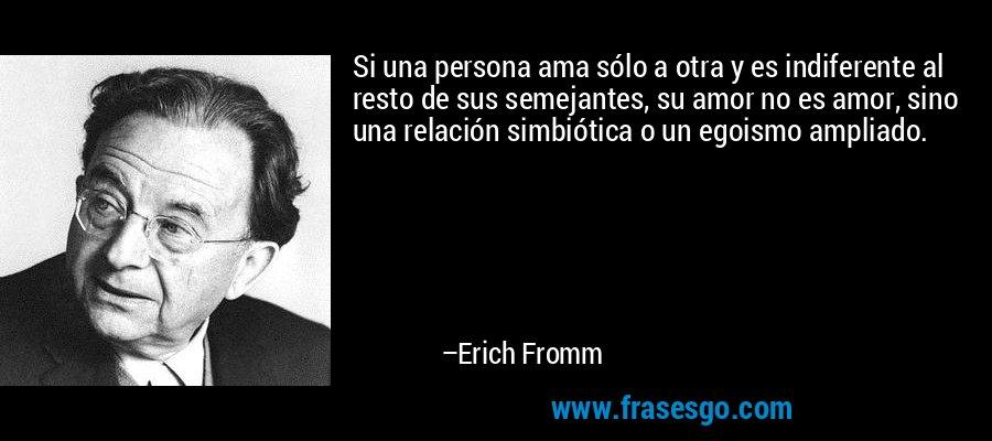 Si una persona ama sólo a otra y es indiferente al resto de sus semejantes, su amor no es amor, sino una relación simbiótica o un egoismo ampliado. – Erich Fromm