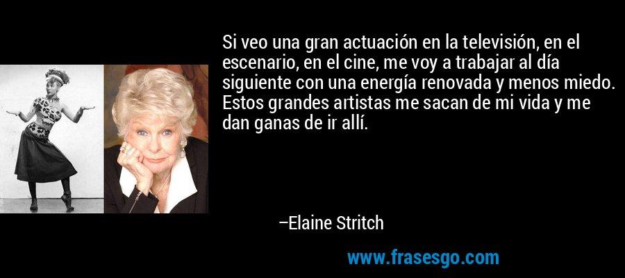 Si veo una gran actuación en la televisión, en el escenario, en el cine, me voy a trabajar al día siguiente con una energía renovada y menos miedo. Estos grandes artistas me sacan de mi vida y me dan ganas de ir allí. – Elaine Stritch
