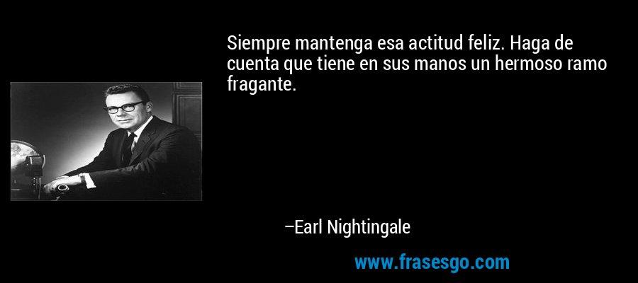 Siempre mantenga esa actitud feliz. Haga de cuenta que tiene en sus manos un hermoso ramo fragante. – Earl Nightingale