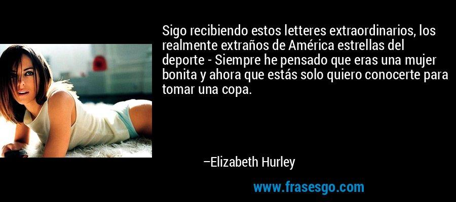 Sigo recibiendo estos letteres extraordinarios, los realmente extraños de América estrellas del deporte - Siempre he pensado que eras una mujer bonita y ahora que estás solo quiero conocerte para tomar una copa. – Elizabeth Hurley