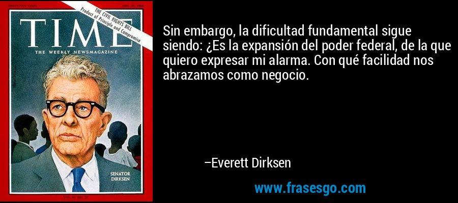 Sin embargo, la dificultad fundamental sigue siendo: ¿Es la expansión del poder federal, de la que quiero expresar mi alarma. Con qué facilidad nos abrazamos como negocio. – Everett Dirksen