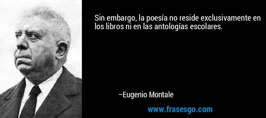 Sin embargo, la poesía no reside exclusivamente en los libros ni en las antologías escolares. – Eugenio Montale