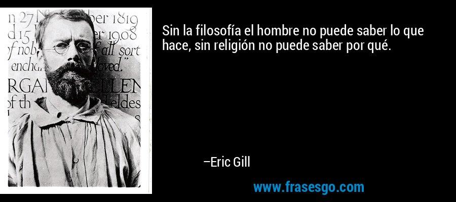 Sin la filosofía el hombre no puede saber lo que hace, sin religión no puede saber por qué. – Eric Gill