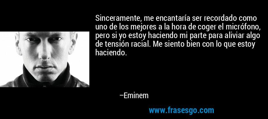 Sinceramente, me encantaría ser recordado como uno de los mejores a la hora de coger el micrófono, pero si yo estoy haciendo mi parte para aliviar algo de tensión racial. Me siento bien con lo que estoy haciendo. – Eminem