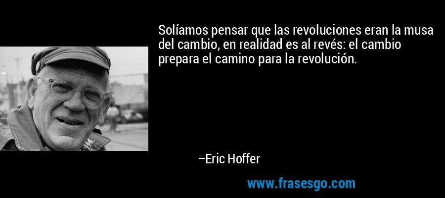 Solíamos pensar que las revoluciones eran la musa del cambio, en realidad es al revés: el cambio prepara el camino para la revolución. – Eric Hoffer
