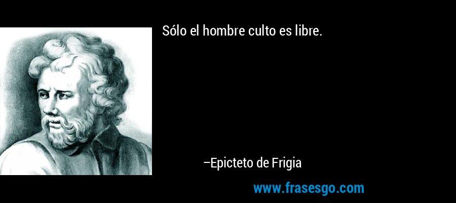 Sólo el hombre culto es libre. – Epicteto de Frigia