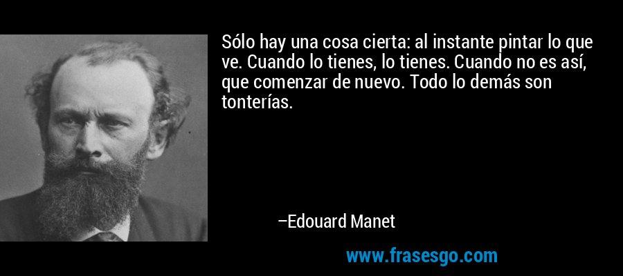 Sólo hay una cosa cierta: al instante pintar lo que ve. Cuando lo tienes, lo tienes. Cuando no es así, que comenzar de nuevo. Todo lo demás son tonterías. – Edouard Manet