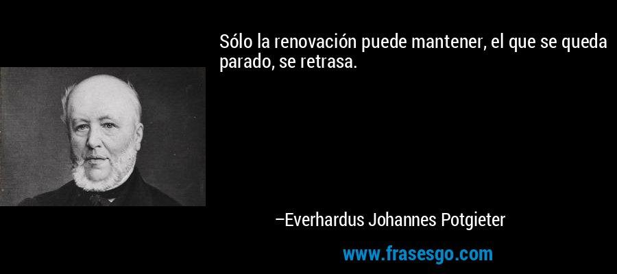 Sólo la renovación puede mantener, el que se queda parado, se retrasa. – Everhardus Johannes Potgieter