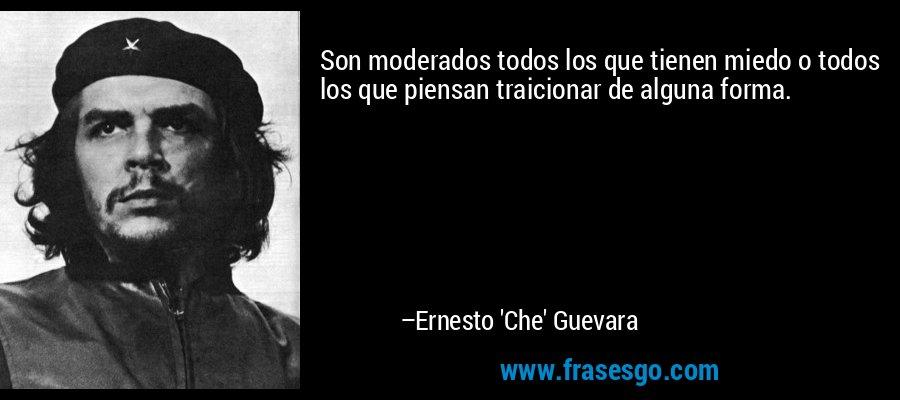 Son moderados todos los que tienen miedo o todos los que piensan traicionar de alguna forma. – Ernesto 'Che' Guevara