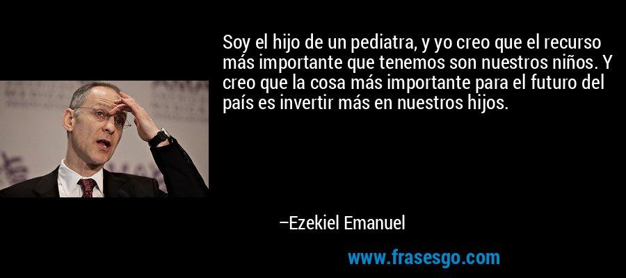 Soy el hijo de un pediatra, y yo creo que el recurso más importante que tenemos son nuestros niños. Y creo que la cosa más importante para el futuro del país es invertir más en nuestros hijos. – Ezekiel Emanuel