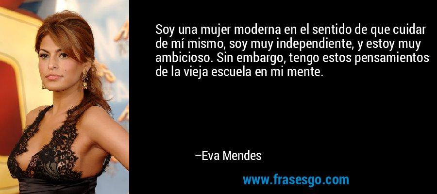 Soy una mujer moderna en el sentido de que cuidar de mí mismo, soy muy independiente, y estoy muy ambicioso. Sin embargo, tengo estos pensamientos de la vieja escuela en mi mente. – Eva Mendes