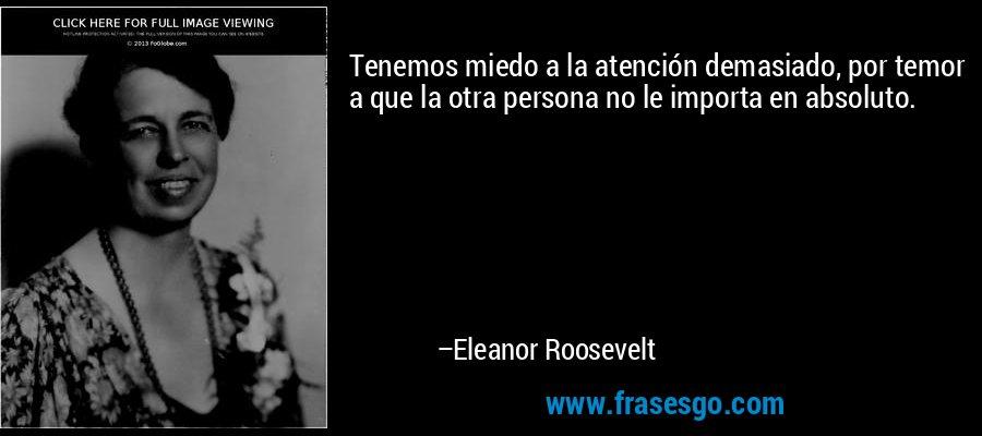 Tenemos miedo a la atención demasiado, por temor a que la otra persona no le importa en absoluto. – Eleanor Roosevelt