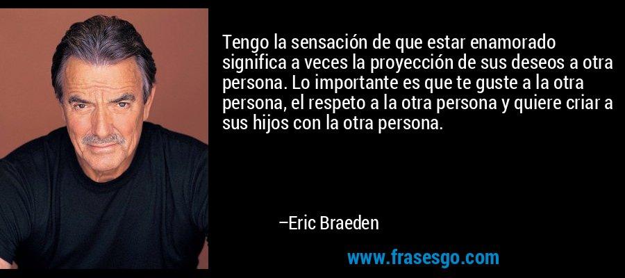 Tengo la sensación de que estar enamorado significa a veces la proyección de sus deseos a otra persona. Lo importante es que te guste a la otra persona, el respeto a la otra persona y quiere criar a sus hijos con la otra persona. – Eric Braeden