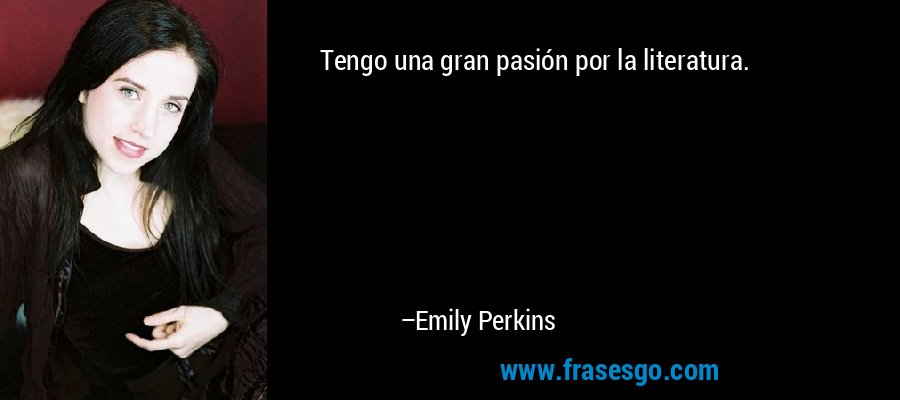 Tengo una gran pasión por la literatura. – Emily Perkins