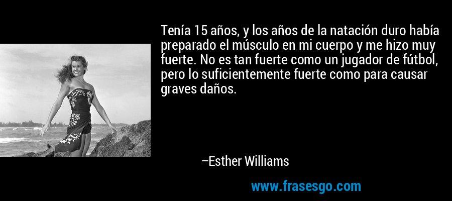 Tenía 15 años, y los años de la natación duro había preparado el músculo en mi cuerpo y me hizo muy fuerte. No es tan fuerte como un jugador de fútbol, pero lo suficientemente fuerte como para causar graves daños. – Esther Williams