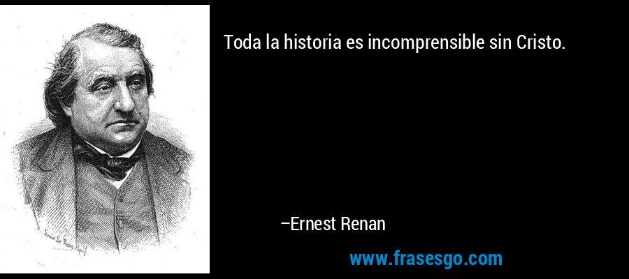 Toda la historia es incomprensible sin Cristo. – Ernest Renan