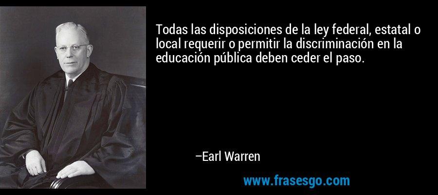 Todas las disposiciones de la ley federal, estatal o local requerir o permitir la discriminación en la educación pública deben ceder el paso. – Earl Warren