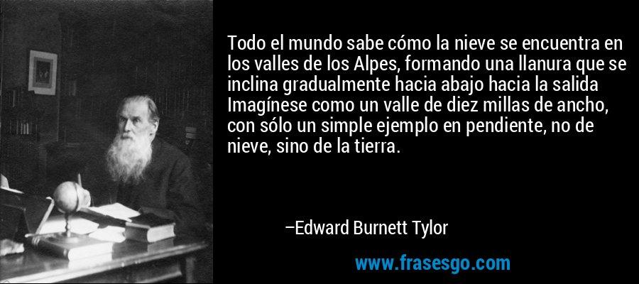 Todo el mundo sabe cómo la nieve se encuentra en los valles de los Alpes, formando una llanura que se inclina gradualmente hacia abajo hacia la salida Imagínese como un valle de diez millas de ancho, con sólo un simple ejemplo en pendiente, no de nieve, sino de la tierra. – Edward Burnett Tylor