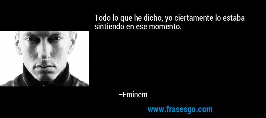 Todo lo que he dicho, yo ciertamente lo estaba sintiendo en ese momento. – Eminem