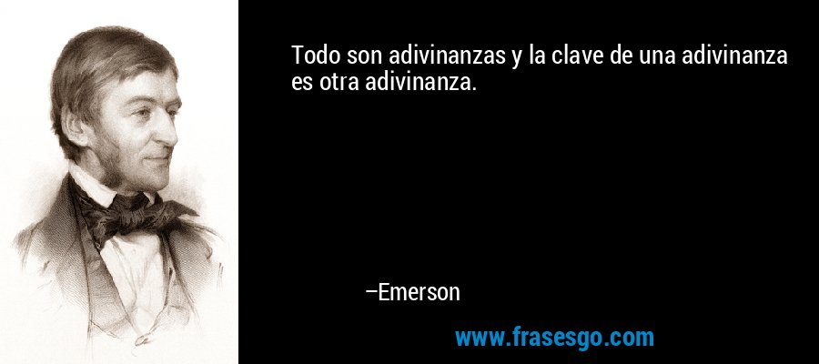 Todo son adivinanzas y la clave de una adivinanza es otra adivinanza. – Emerson