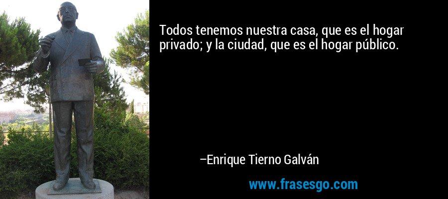 Todos tenemos nuestra casa, que es el hogar privado; y la ciudad, que es el hogar público. – Enrique Tierno Galván