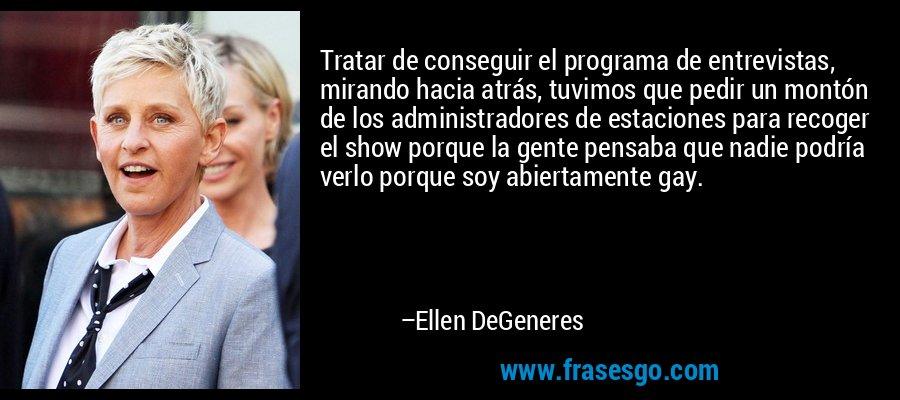 Tratar de conseguir el programa de entrevistas, mirando hacia atrás, tuvimos que pedir un montón de los administradores de estaciones para recoger el show porque la gente pensaba que nadie podría verlo porque soy abiertamente gay. – Ellen DeGeneres