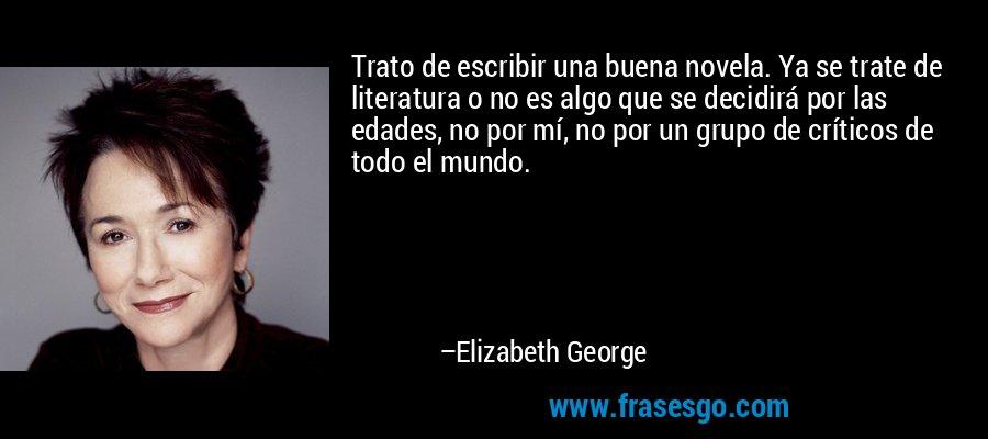 Trato de escribir una buena novela. Ya se trate de literatura o no es algo que se decidirá por las edades, no por mí, no por un grupo de críticos de todo el mundo. – Elizabeth George