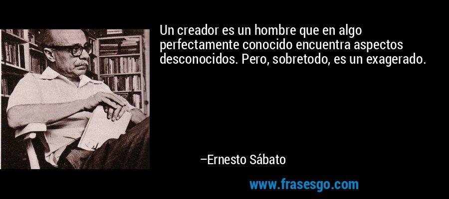 Un creador es un hombre que en algo perfectamente conocido encuentra aspectos desconocidos. Pero, sobretodo, es un exagerado. – Ernesto Sábato