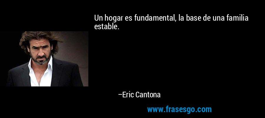 Un hogar es fundamental, la base de una familia estable. – Eric Cantona