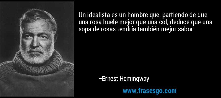 Un idealista es un hombre que, partiendo de que una rosa huele mejor que una col, deduce que una sopa de rosas tendría también mejor sabor. – Ernest Hemingway