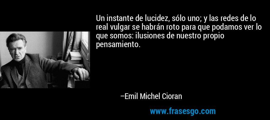 Un instante de lucidez, sólo uno; y las redes de lo real vulgar se habrán roto para que podamos ver lo que somos: ilusiones de nuestro propio pensamiento. – Emil Michel Cioran
