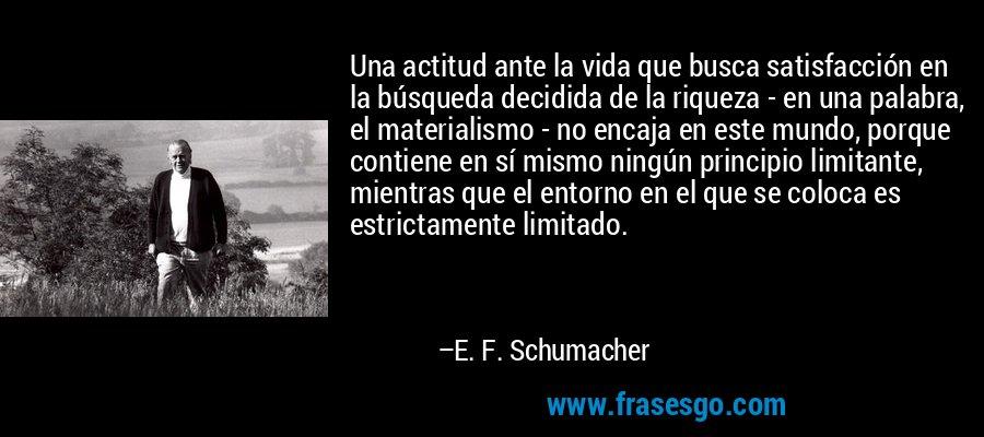 Una actitud ante la vida que busca satisfacción en la búsqueda decidida de la riqueza - en una palabra, el materialismo - no encaja en este mundo, porque contiene en sí mismo ningún principio limitante, mientras que el entorno en el que se coloca es estrictamente limitado. – E. F. Schumacher