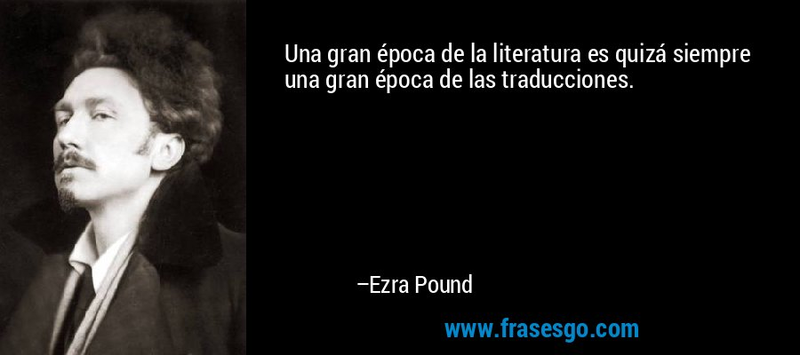 Una gran época de la literatura es quizá siempre una gran época de las traducciones. – Ezra Pound