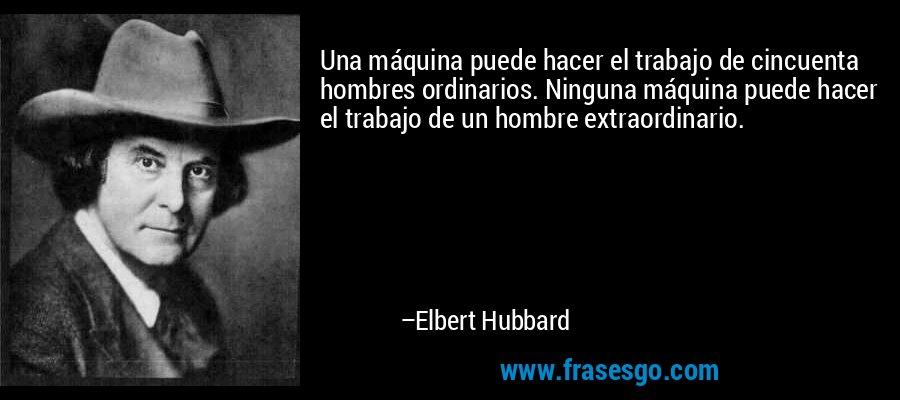 Una máquina puede hacer el trabajo de cincuenta hombres ordinarios. Ninguna máquina puede hacer el trabajo de un hombre extraordinario. – Elbert Hubbard