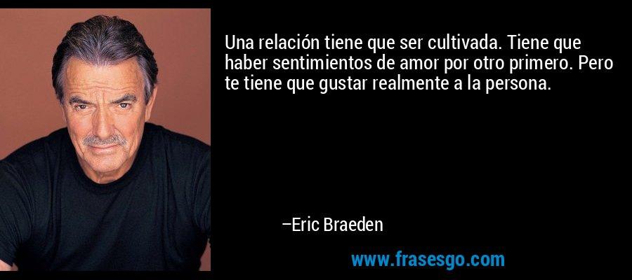 Una relación tiene que ser cultivada. Tiene que haber sentimientos de amor por otro primero. Pero te tiene que gustar realmente a la persona. – Eric Braeden