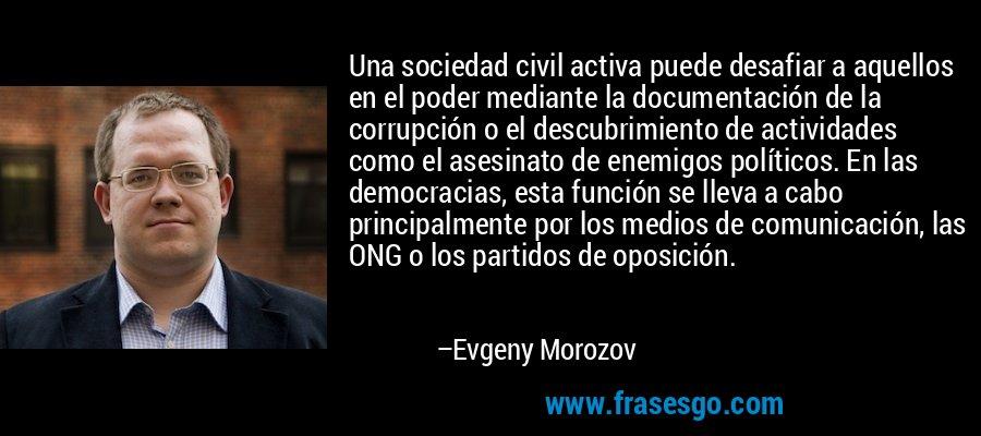 Una sociedad civil activa puede desafiar a aquellos en el poder mediante la documentación de la corrupción o el descubrimiento de actividades como el asesinato de enemigos políticos. En las democracias, esta función se lleva a cabo principalmente por los medios de comunicación, las ONG o los partidos de oposición. – Evgeny Morozov