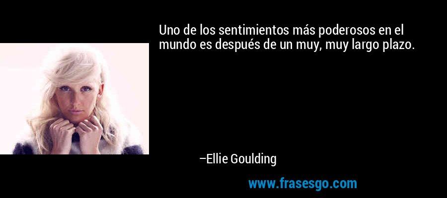 Uno de los sentimientos más poderosos en el mundo es después de un muy, muy largo plazo. – Ellie Goulding