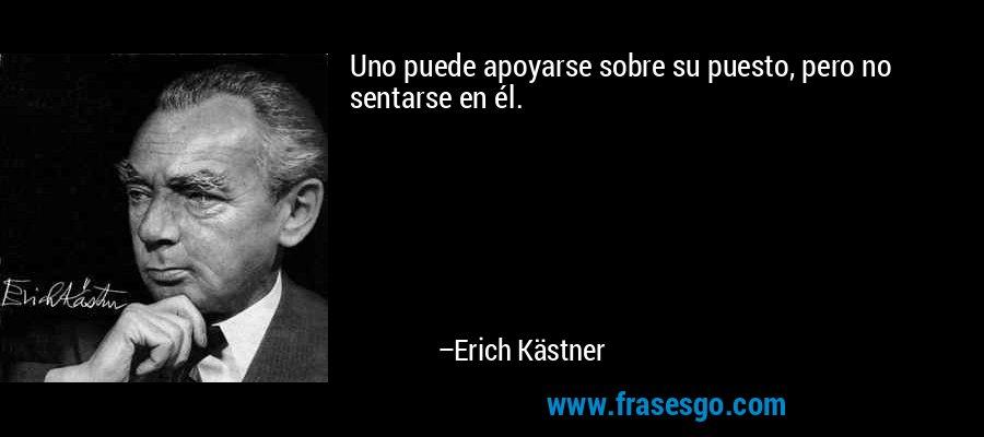 Uno puede apoyarse sobre su puesto, pero no sentarse en él. – Erich Kästner