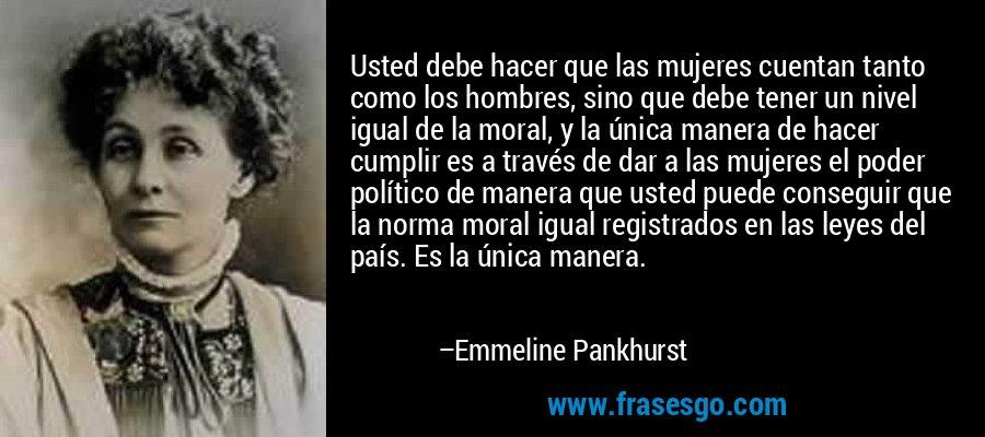 Usted debe hacer que las mujeres cuentan tanto como los hombres, sino que debe tener un nivel igual de la moral, y la única manera de hacer cumplir es a través de dar a las mujeres el poder político de manera que usted puede conseguir que la norma moral igual registrados en las leyes del país. Es la única manera. – Emmeline Pankhurst