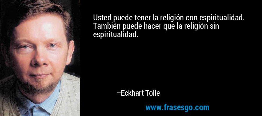 Usted puede tener la religión con espiritualidad. También puede hacer que la religión sin espiritualidad. – Eckhart Tolle