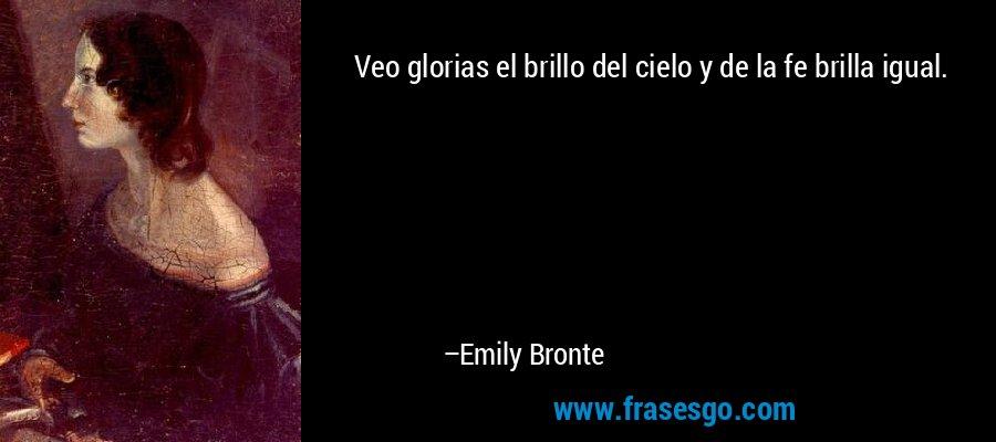 Veo glorias el brillo del cielo y de la fe brilla igual. – Emily Bronte