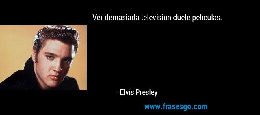 Ver demasiada televisión duele películas. – Elvis Presley