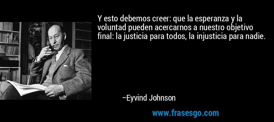 Y esto debemos creer: que la esperanza y la voluntad pueden acercarnos a nuestro objetivo final: la justicia para todos, la injusticia para nadie. – Eyvind Johnson