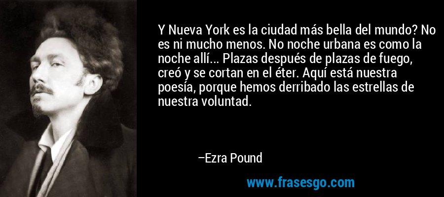 Y Nueva York es la ciudad más bella del mundo? No es ni mucho menos. No noche urbana es como la noche allí... Plazas después de plazas de fuego, creó y se cortan en el éter. Aquí está nuestra poesía, porque hemos derribado las estrellas de nuestra voluntad. – Ezra Pound