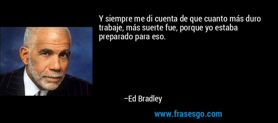 Y siempre me di cuenta de que cuanto más duro trabaje, más suerte fue, porque yo estaba preparado para eso. – Ed Bradley