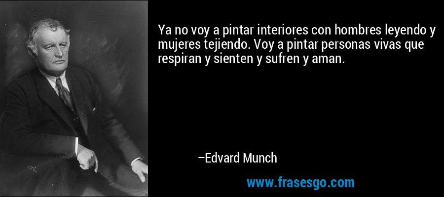 Ya no voy a pintar interiores con hombres leyendo y mujeres tejiendo. Voy a pintar personas vivas que respiran y sienten y sufren y aman. – Edvard Munch