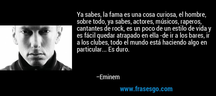 Ya sabes, la fama es una cosa curiosa, el hombre, sobre todo, ya sabes, actores, músicos, raperos, cantantes de rock, es un poco de un estilo de vida y es fácil quedar atrapado en ella -de ir a los bares, ir a los clubes, todo el mundo está haciendo algo en particular... Es duro. – Eminem